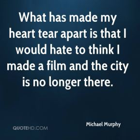 What has made my heart tear apart is that I would hate to think I made a film and the city is no longer there.