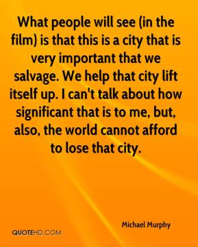 Michael Murphy  - What people will see (in the film) is that this is a city that is very important that we salvage. We help that city lift itself up. I can't talk about how significant that is to me, but, also, the world cannot afford to lose that city.