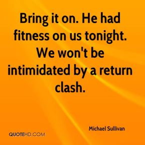 Michael Sullivan  - Bring it on. He had fitness on us tonight. We won't be intimidated by a return clash.