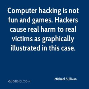 Michael Sullivan  - Computer hacking is not fun and games. Hackers cause real harm to real victims as graphically illustrated in this case.