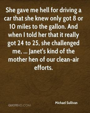 Michael Sullivan  - She gave me hell for driving a car that she knew only got 8 or 10 miles to the gallon. And when I told her that it really got 24 to 25, she challenged me, ... Janet's kind of the mother hen of our clean-air efforts.