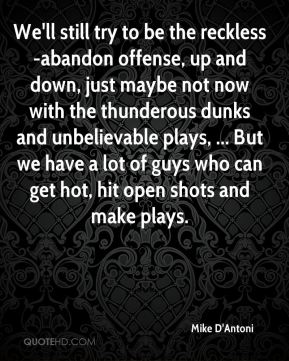 Mike D'Antoni  - We'll still try to be the reckless-abandon offense, up and down, just maybe not now with the thunderous dunks and unbelievable plays, ... But we have a lot of guys who can get hot, hit open shots and make plays.