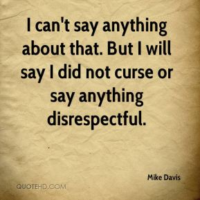 Mike Davis  - I can't say anything about that. But I will say I did not curse or say anything disrespectful.