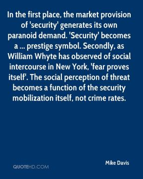 Mike Davis  - In the first place, the market provision of 'security' generates its own paranoid demand. 'Security' becomes a ... prestige symbol. Secondly, as William Whyte has observed of social intercourse in New York, 'fear proves itself'. The social perception of threat becomes a function of the security mobilization itself, not crime rates.