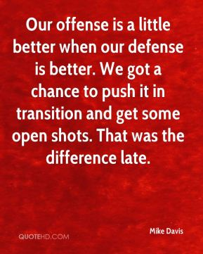 Our offense is a little better when our defense is better. We got a chance to push it in transition and get some open shots. That was the difference late.