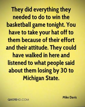 They did everything they needed to do to win the basketball game tonight. You have to take your hat off to them because of their effort and their attitude. They could have walked in here and listened to what people said about them losing by 30 to Michigan State.