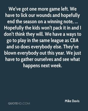 We've got one more game left. We have to lick our wounds and hopefully end the season on a winning note, ... Hopefully the kids won't pack it in and I don't think they will. We have a ways to go to play in the same league as CBA and so does everybody else. They've blown everybody out this year. We just have to gather ourselves and see what happens next week.