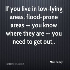 Mike Easley  - If you live in low-lying areas, flood-prone areas -- you know where they are -- you need to get out.