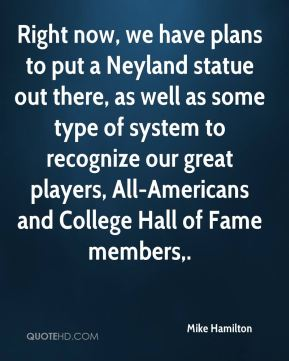 Mike Hamilton  - Right now, we have plans to put a Neyland statue out there, as well as some type of system to recognize our great players, All-Americans and College Hall of Fame members.