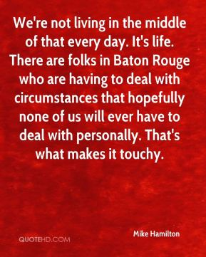 Mike Hamilton  - We're not living in the middle of that every day. It's life. There are folks in Baton Rouge who are having to deal with circumstances that hopefully none of us will ever have to deal with personally. That's what makes it touchy.