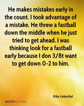 He makes mistakes early in the count. I took advantage of a mistake. He threw a fastball down the middle when he just tried to get ahead. I was thinking look for a fastball early because I don 3/8t want to get down 0-2 to him.
