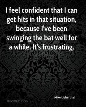 I feel confident that I can get hits in that situation, because I've been swinging the bat well for a while. It's frustrating.