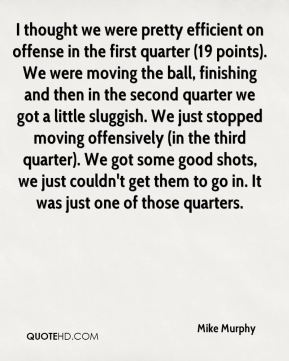 Mike Murphy  - I thought we were pretty efficient on offense in the first quarter (19 points). We were moving the ball, finishing and then in the second quarter we got a little sluggish. We just stopped moving offensively (in the third quarter). We got some good shots, we just couldn't get them to go in. It was just one of those quarters.