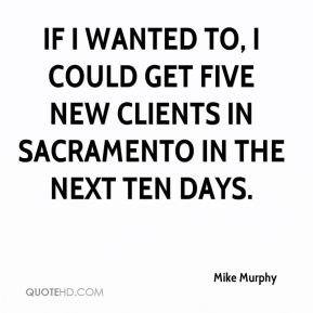Mike Murphy  - If I wanted to, I could get five new clients in Sacramento in the next ten days.
