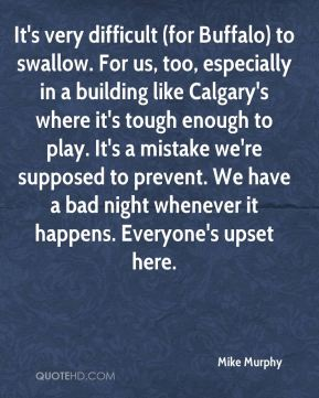 It's very difficult (for Buffalo) to swallow. For us, too, especially in a building like Calgary's where it's tough enough to play. It's a mistake we're supposed to prevent. We have a bad night whenever it happens. Everyone's upset here.