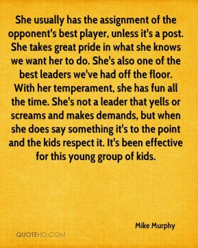 She usually has the assignment of the opponent's best player, unless it's a post. She takes great pride in what she knows we want her to do. She's also one of the best leaders we've had off the floor. With her temperament, she has fun all the time. She's not a leader that yells or screams and makes demands, but when she does say something it's to the point and the kids respect it. It's been effective for this young group of kids.