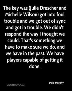 The key was (Julie Drescher and Michelle Wilson) got into foul trouble and we got out of sync and got in trouble. We didn't respond the way I thought we could. That's something we have to make sure we do, and we have in the past. We have players capable of getting it done.