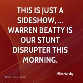 This is just a sideshow, ... Warren Beatty is our stunt disrupter this morning.