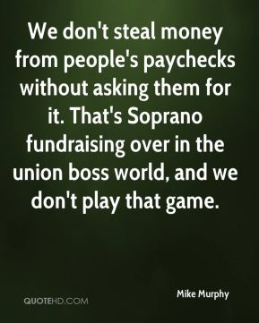 We don't steal money from people's paychecks without asking them for it. That's Soprano fundraising over in the union boss world, and we don't play that game.