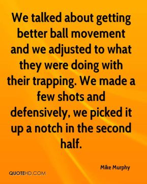 We talked about getting better ball movement and we adjusted to what they were doing with their trapping. We made a few shots and defensively, we picked it up a notch in the second half.