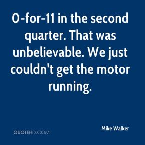 0-for-11 in the second quarter. That was unbelievable. We just couldn't get the motor running.