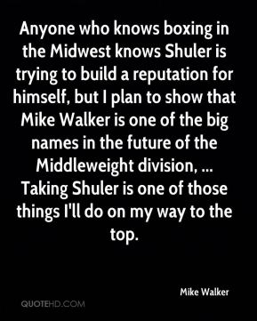 Mike Walker  - Anyone who knows boxing in the Midwest knows Shuler is trying to build a reputation for himself, but I plan to show that Mike Walker is one of the big names in the future of the Middleweight division, ... Taking Shuler is one of those things I'll do on my way to the top.