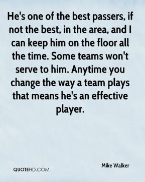 He's one of the best passers, if not the best, in the area, and I can keep him on the floor all the time. Some teams won't serve to him. Anytime you change the way a team plays that means he's an effective player.