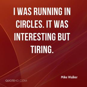 I was running in circles. It was interesting but tiring.