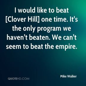 I would like to beat [Clover Hill] one time. It's the only program we haven't beaten. We can't seem to beat the empire.