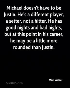 Michael doesn't have to be Justin. He's a different player, a setter, not a hitter. He has good nights and bad nights, but at this point in his career, he may be a little more rounded than Justin.