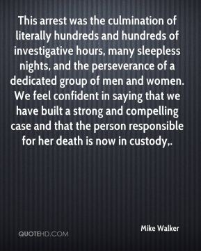 This arrest was the culmination of literally hundreds and hundreds of investigative hours, many sleepless nights, and the perseverance of a dedicated group of men and women. We feel confident in saying that we have built a strong and compelling case and that the person responsible for her death is now in custody.