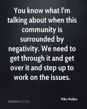 You know what I'm talking about when this community is surrounded by negativity. We need to get through it and get over it and step up to work on the issues.