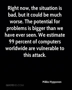 Mikko Hypponen  - Right now, the situation is bad, but it could be much worse. The potential for problems is bigger than we have ever seen. We estimate 99 percent of computers worldwide are vulnerable to this attack.