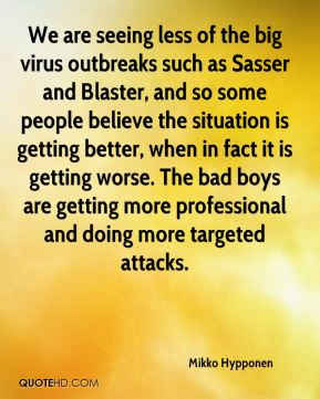 Mikko Hypponen  - We are seeing less of the big virus outbreaks such as Sasser and Blaster, and so some people believe the situation is getting better, when in fact it is getting worse. The bad boys are getting more professional and doing more targeted attacks.
