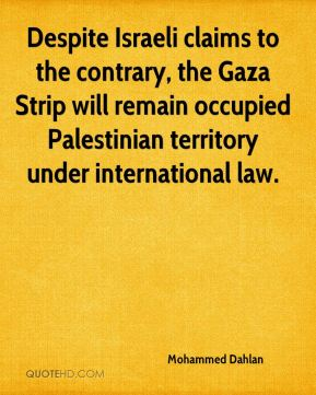 Mohammed Dahlan  - Despite Israeli claims to the contrary, the Gaza Strip will remain occupied Palestinian territory under international law.
