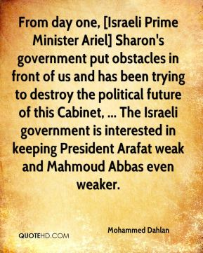 Mohammed Dahlan  - From day one, [Israeli Prime Minister Ariel] Sharon's government put obstacles in front of us and has been trying to destroy the political future of this Cabinet, ... The Israeli government is interested in keeping President Arafat weak and Mahmoud Abbas even weaker.