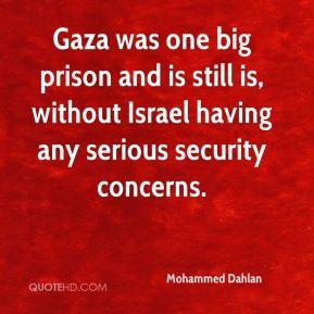 Mohammed Dahlan  - Gaza was one big prison and is still is, without Israel having any serious security concerns.