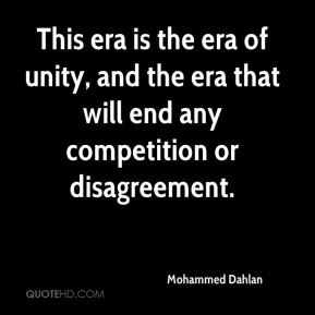 Mohammed Dahlan  - This era is the era of unity, and the era that will end any competition or disagreement.