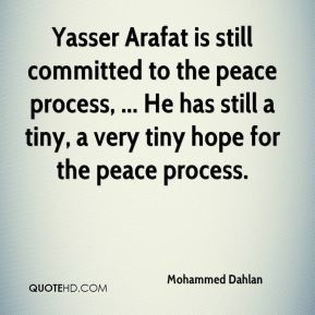 Mohammed Dahlan  - Yasser Arafat is still committed to the peace process, ... He has still a tiny, a very tiny hope for the peace process.