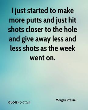 Morgan Pressel  - I just started to make more putts and just hit shots closer to the hole and give away less and less shots as the week went on.