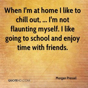 Morgan Pressel  - When I'm at home I like to chill out, ... I'm not flaunting myself. I like going to school and enjoy time with friends.