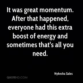 Nykesha Sales  - It was great momentum. After that happened, everyone had this extra boost of energy and sometimes that's all you need.