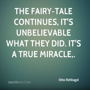 Otto Rehhagel  - The fairy-tale continues, it's unbelievable what they did. It's a true miracle.