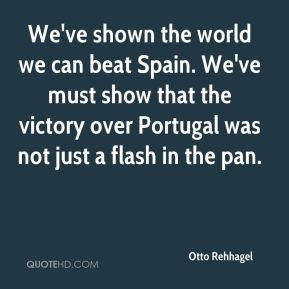 Otto Rehhagel  - We've shown the world we can beat Spain. We've must show that the victory over Portugal was not just a flash in the pan.