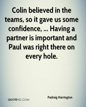 Colin believed in the teams, so it gave us some confidence, ... Having a partner is important and Paul was right there on every hole.