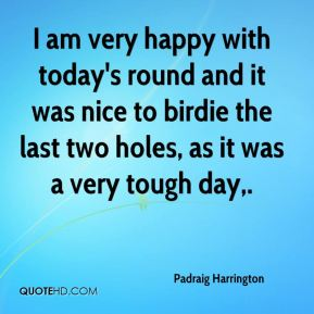 Padraig Harrington  - I am very happy with today's round and it was nice to birdie the last two holes, as it was a very tough day.