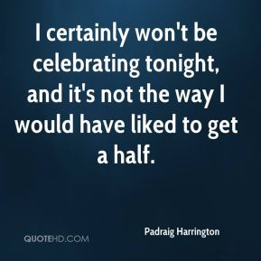 I certainly won't be celebrating tonight, and it's not the way I would have liked to get a half.