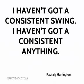 I haven't got a consistent swing. I haven't got a consistent anything.