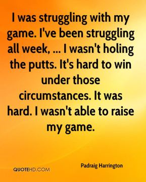 I was struggling with my game. I've been struggling all week, ... I wasn't holing the putts. It's hard to win under those circumstances. It was hard. I wasn't able to raise my game.