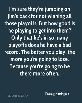 I'm sure they're jumping on Jim's back for not winning all those playoffs. But how good is he playing to get into them? Only that he's in so many playoffs does he have a bad record. The better you play, the more you're going to lose. Because you're going to be there more often.